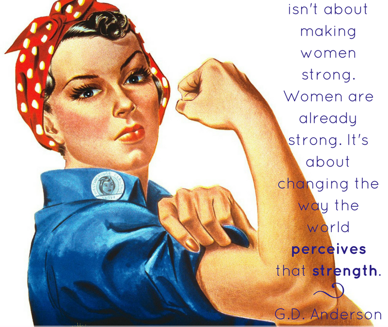 Feminism isn't about making women strong. Women are already strong. It's about changing the way the world perceives that strength. GD Anderson