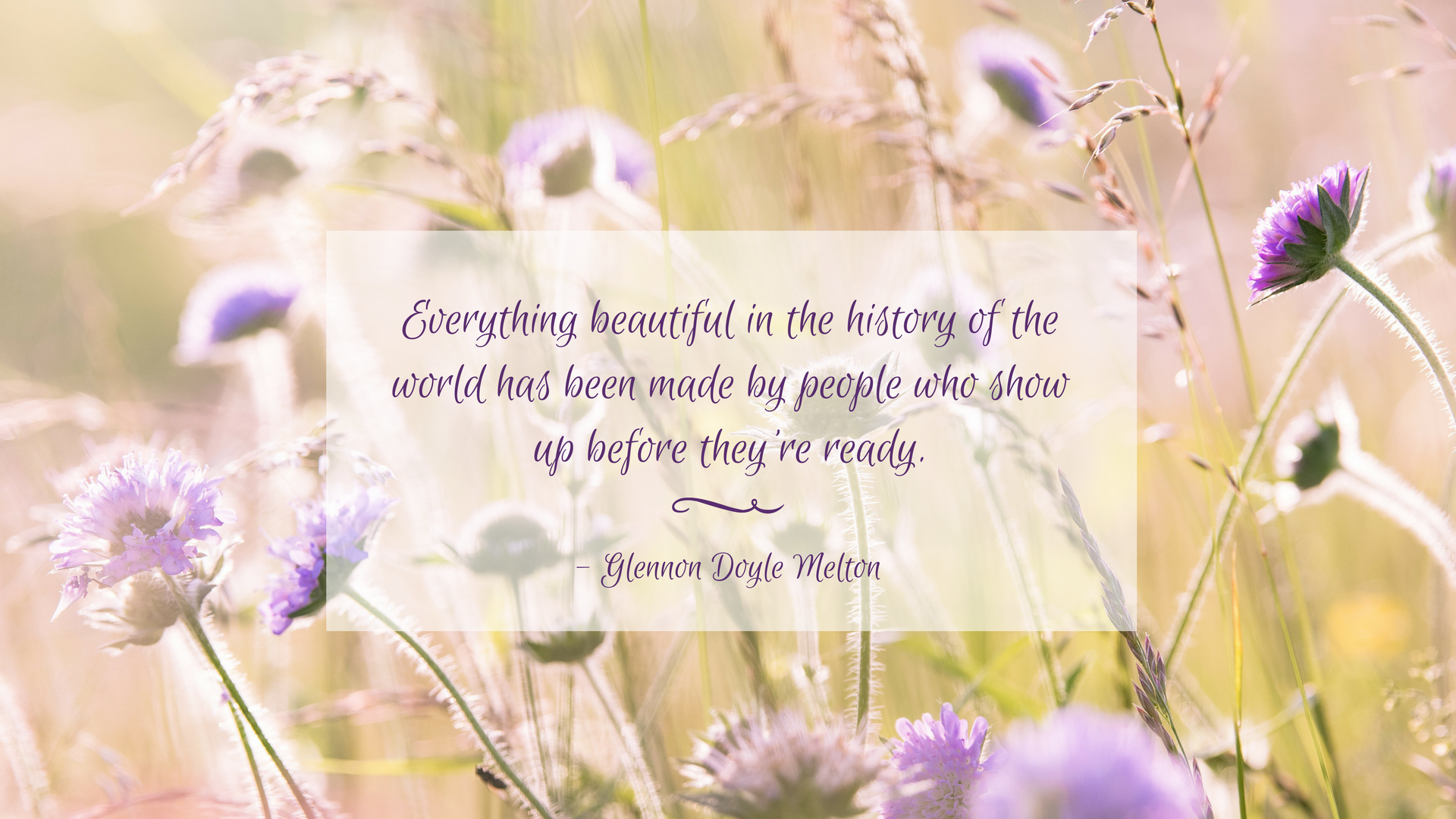 """Everything beautiful in the history of the world has been made by people who show up before they're ready.""  Glennon Doyle Melton"
