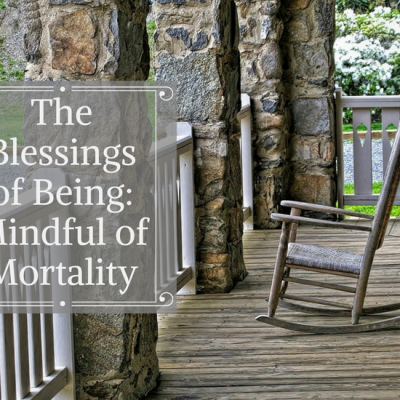The Blessings of Being: Mindful of Mortality